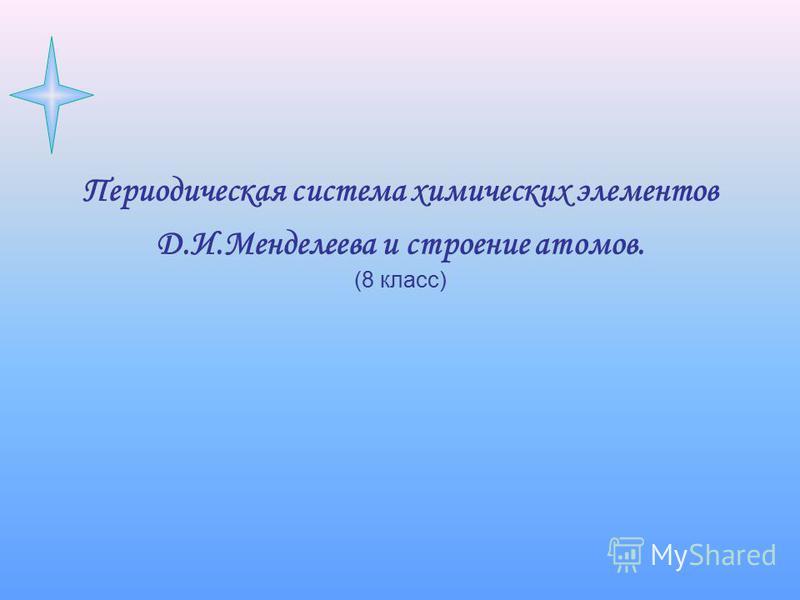 Периодическая система химических элементов Д.И.Менделеева и строение атомов. (8 класс)