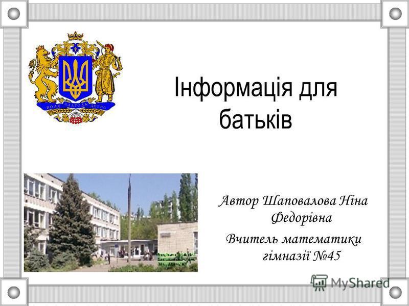 Інформація для батьків Автор Шаповалова Ніна Федорівна Вчитель математики гімназії 45