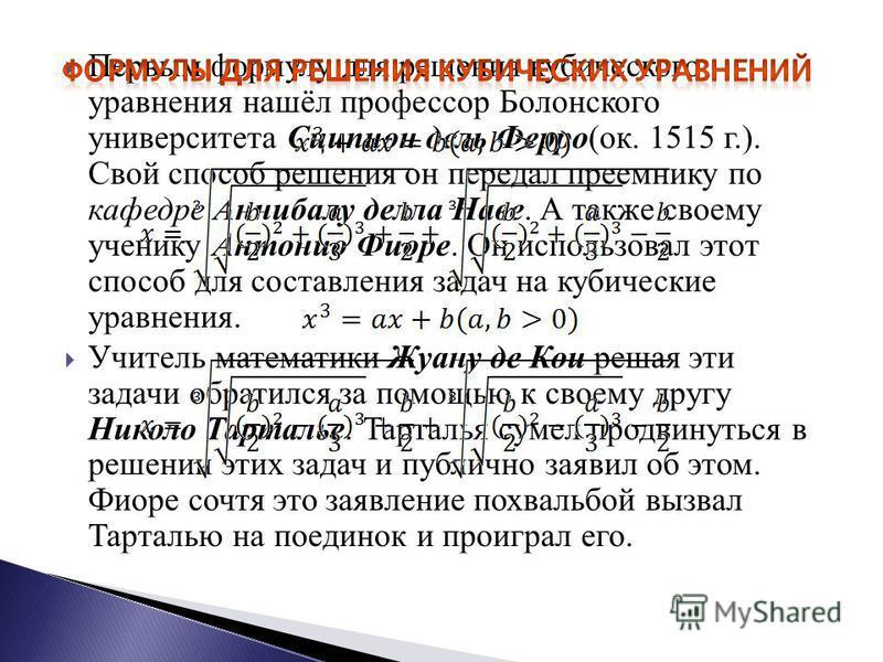 Первым формулу для решения кубического уравнения нашёл профессор Болонского университета Сципион дель Ферро(ок. 1515 г.). Свой способ решения он передал преемнику по кафедре Аннибалу дела Наве. А также своему ученику Антонио Фиоре. Он использовал это