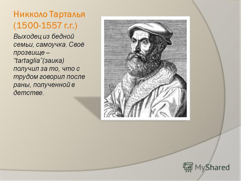Никколо Тарталья (1500-1557 г.г.) Выходец из бедной семьи, самоучка. Своё прозвище – tartaglia(заика) получил за то, что с трудом говорил после раны, полученной в детстве.