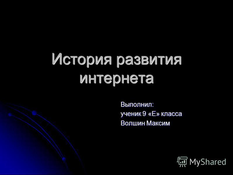 История развития интернета Выполнил: ученик 9 «Е» класса Волшин Максим