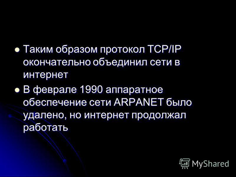 Таким образом протокол TCP/IP окончательно объединил сети в интернет Таким образом протокол TCP/IP окончательно объединил сети в интернет В феврале 1990 аппаратное обеспечение сети ARPANET было удалено, но интернет продолжал работать В феврале 1990 а