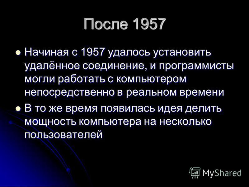 После 1957 Начиная с 1957 удалось установить удалённое соединение, и программисты могли работать с компьютером непосредственно в реальном времени Начиная с 1957 удалось установить удалённое соединение, и программисты могли работать с компьютером непо