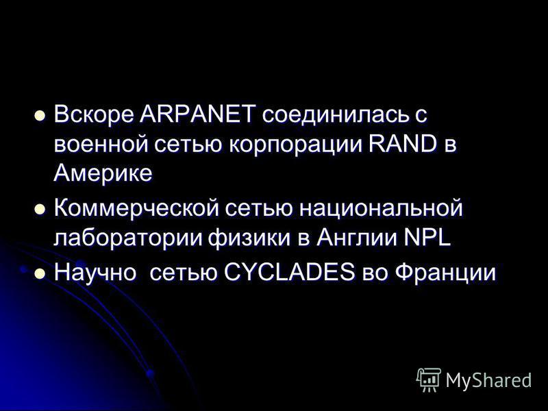 Вскоре ARPANET соединилась с военной сетью корпорации RAND в Америке Вскоре ARPANET соединилась с военной сетью корпорации RAND в Америке Коммерческой сетью национальной лаборатории физики в Англии NPL Коммерческой сетью национальной лаборатории физи