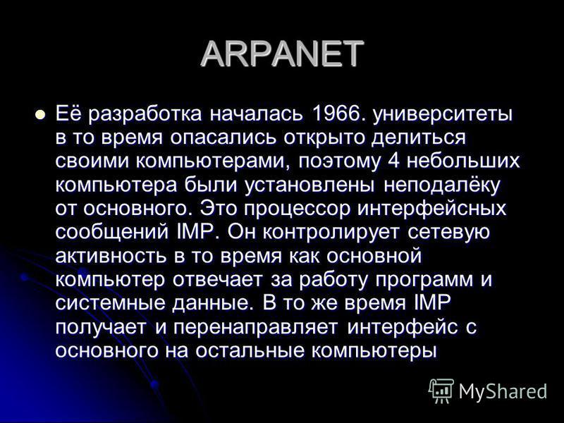 ARPANET Её разработка началась 1966. университеты в то время опасались открыто делиться своими компьютерами, поэтому 4 небольших компьютера были установлены неподалёку от основного. Это процессор интерфейсных сообщений IMP. Он контролирует сетевую ак