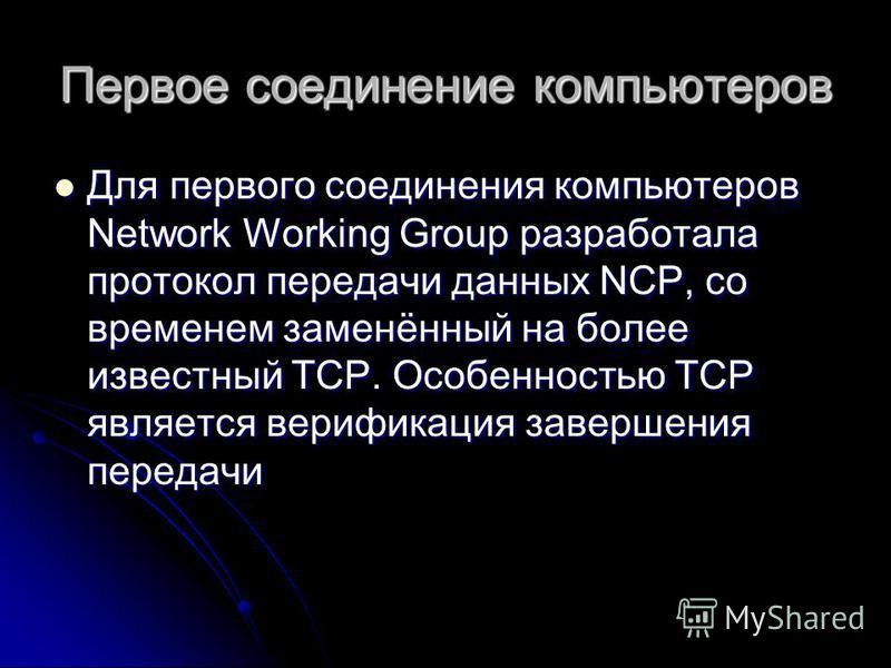 Первое соединение компьютеров Для первого соединения компьютеров Network Working Group разработала протокол передачи данных NCP, со временем заменённый на более известный TCP. Особенностью TCP является верификация завершения передачи Для первого соед