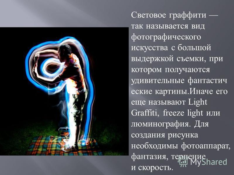 Световое графиты так называется вид фотографического искусства с большой выдержкой съемки, при котором получаются удивительные фантастыч еские картыны.Иначе его еще называют Light Graffiti, freeze light или люминография. Для создания рисунка необходи