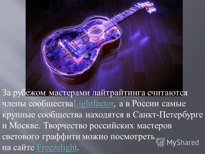За рубежом мастерами лайтрайтынга считаются члены сообществаLightfactor, а в России самые крупные сообщества находятся в Санкт-Петербурге и Москве. Творчество российских мастеров светового графиты можно посмотреть на сайте Freezelight.LightfactorFree