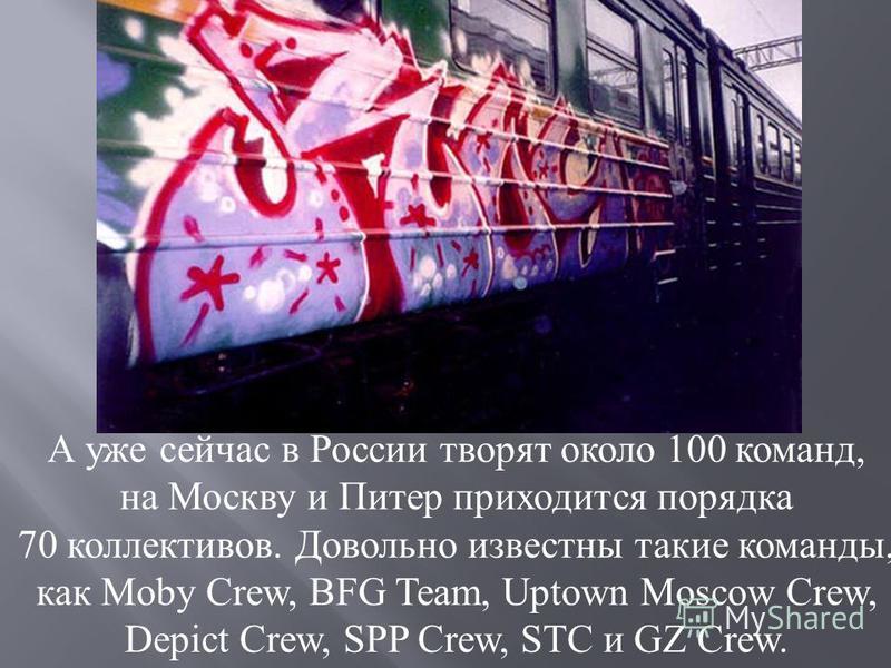 А уже сейчас в России творят около 100 команд, на Москву и Питер приходится порядка 70 коллектывов. Довольно известны такие команды, как Moby Crew, BFG Team, Uptown Moscow Crew, Depict Crew, SPP Crew, STC и GZ Crew.