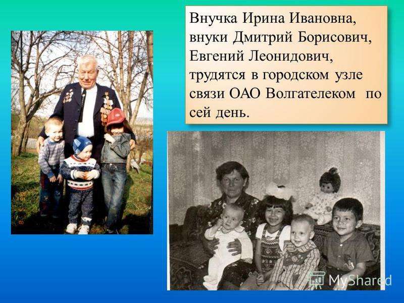 Внучка Ирина Ивановна, внуки Дмитрий Борисович, Евгений Леонидович, трудятся в городском узле связи ОАО Волгателеком по сей день.