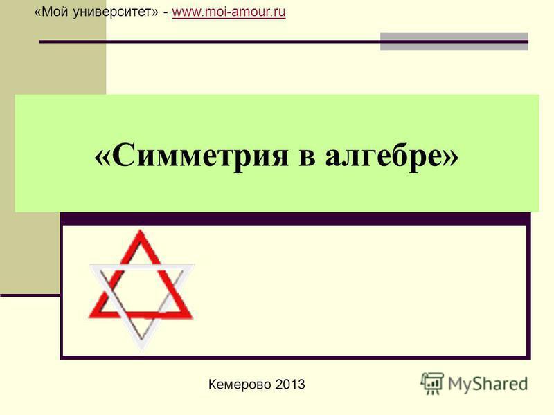 «Симметрия в алгебре» Кемерово 2013 «Мой университет» - www.moi-amour.ruwww.moi-amour.ru