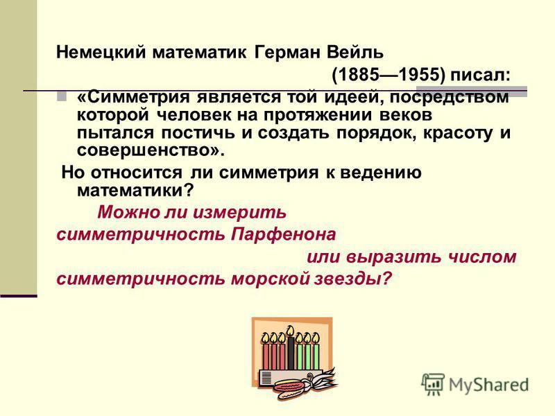 Немецкий математик Герман Вейль (18851955) писал: «Симметрия является той идеей, посредством которой человек на протяжении веков пытался постичь и создать порядок, красоту и совершенство». Но относится ли симметрия к ведению математики? Можно ли изме