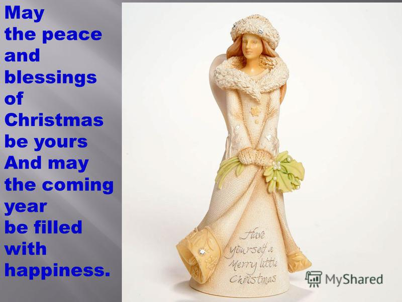 May the peace and blessings of Christmas be yours And may the coming year be filled with happiness.