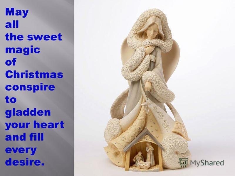 May all the sweet magic of Christmas conspire to gladden your heart and fill every desire.