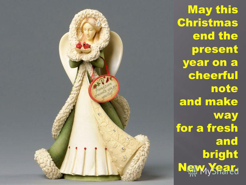 May this Christmas end the present year on a cheerful note and make way for a fresh and bright New Year.
