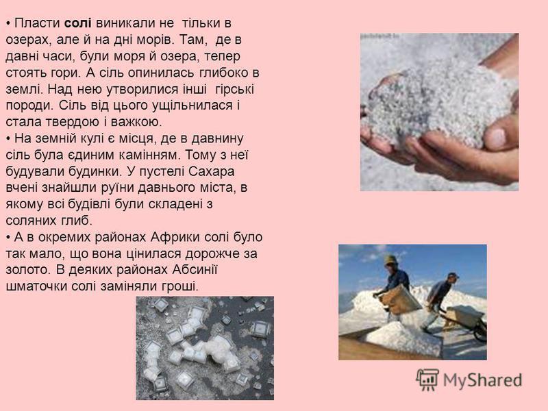 Пласти солі виникали не тільки в озерах, але й на дні морів. Там, де в давні часи, були моря й озера, тепер стоять гори. А сіль опинилась глибоко в землі. Над нею утворилися інші гірські породи. Сіль від цього ущільнилася і стала твердою і важкою. На