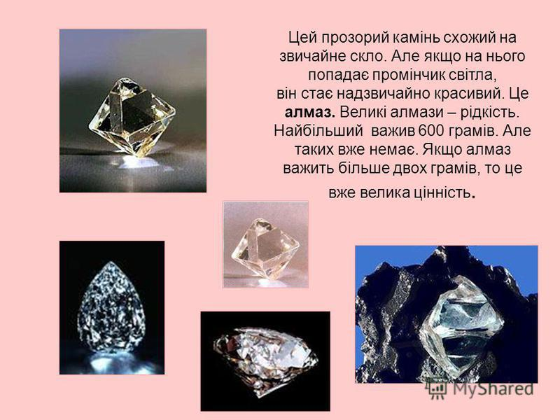 Цей прозорий камінь схожий на звичайне скло. Але якщо на нього попадає промінчик світла, він стає надзвичайно красивий. Це алмаз. Великі алмази – рідкість. Найбільший важив 600 грамів. Але таких вже немає. Якщо алмаз важить більше двох грамів, то це