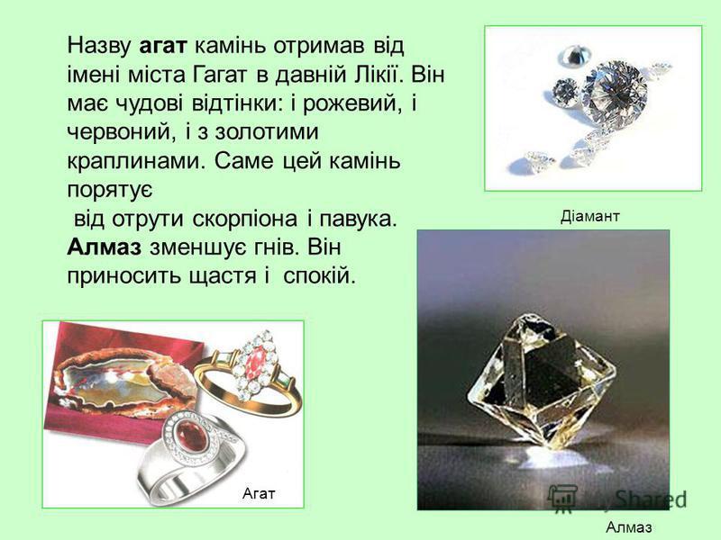 Назву агат камінь отримав від імені міста Гагат в давній Лікії. Він має чудові відтінки: і рожевий, і червоний, і з золотими краплинами. Саме цей камінь порятує від отрути скорпіона і павука. Алмаз зменшує гнів. Він приносить щастя і спокій. Діамант