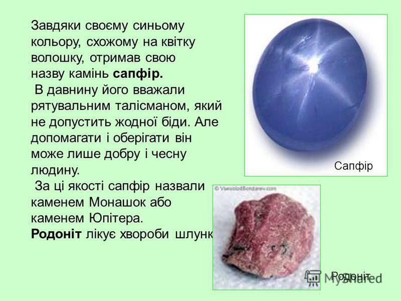 Завдяки своєму синьому кольору, схожому на квітку волошку, отримав свою назву камінь сапфір. В давнину його вважали рятувальним талісманом, який не допустить жодної біди. Але допомагати і оберігати він може лише добру і чесну людину. За ці якості сап