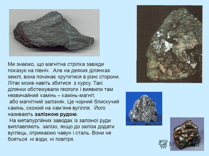 Ми знаємо, що магнітна стрілка завжди показує на північ. Але на деяких ділянках землі, вона починає крутитися в різні сторони. Літак може навіть збитися з курсу. Такі ділянки обстежували геологи і виявили там незвичайний камінь – камінь-магніт, або м