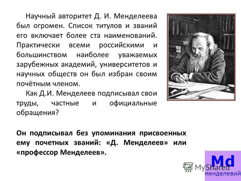 Научный авторитет Д. И. Менделеева был огромен. Список титулов и званий его включает более ста наименований. Практически всеми российскими и большинством наиболее уважаемых зарубежных академий, университетов и научных обществ он был избран своим почё