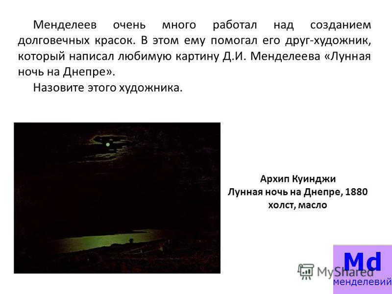 Менделеев очень много работал над созданием долговечных красок. В этом ему помогал его друг-художник, который написал любимую картину Д.И. Менделеева «Лунная ночь на Днепре». Назовите этого художника. Архип Куинджи Лунная ночь на Днепре, 1880 холст,