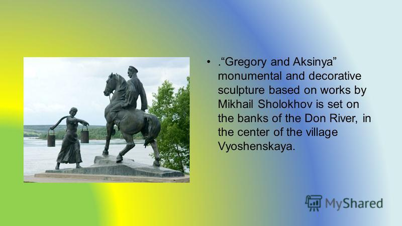 .Gregory and Aksinya monumental and decorative sculpture based on works by Mikhail Sholokhov is set on the banks of the Don River, in the center of the village Vyoshenskaya.