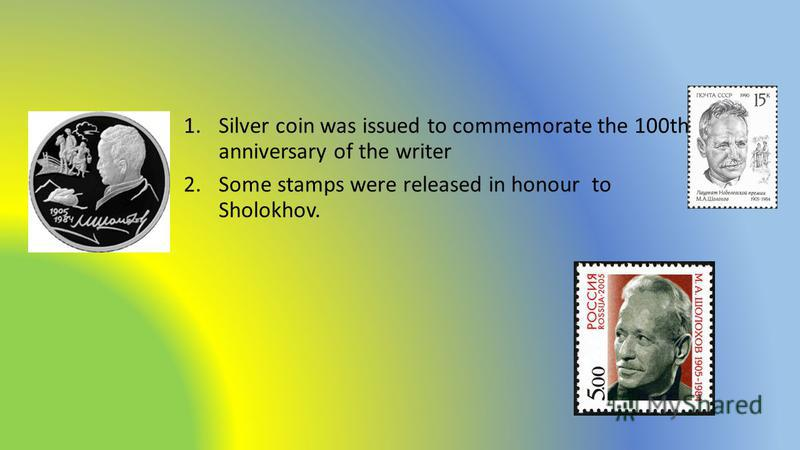 1.Silver coin was issued to commemorate the 100th anniversary of the writer 2.Some stamps were released in honour to Sholokhov.