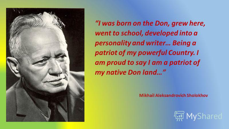 I was born on the Don, grew here, went to school, developed into a personality and writer… Being a patriot of my powerful Country. I am proud to say I am a patriot of my native Don land… Mikhail Aleksandrovich Sholokhov