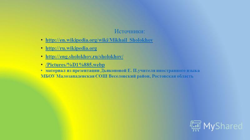 Источники: http://en.wikipedia.org/wiki/Mikhail_Sholokhov http://ru.wikipedia.org http://eng.sholokhov.ru/sholokhov/ /Pictures/%D1%885.webp материал из презентации Дьяконовой Е. П.учителя иностранного языка МБОУ Малозападенская СОШ Веселовский район,