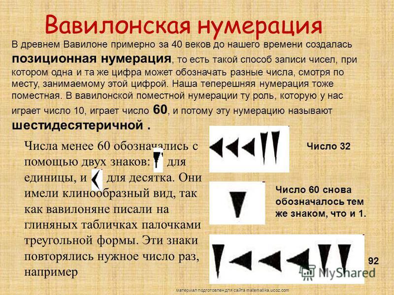Вавилонская нумерация В древнем Вавилоне примерно за 40 веков до нашего времени создалась позиционная нумерация, то есть такой способ записи чисел, при котором одна и та же цифра может обозначать разные числа, смотря по месту, занимаемому этой цифрой