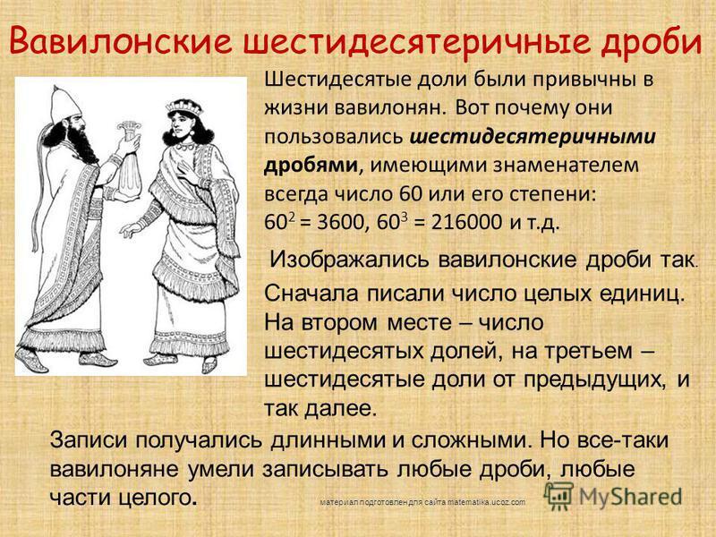 Шестидесятые доли были привычны в жизни вавилонян. Вот почему они пользовались шестидесятеричными дробями, имеющими знаменателем всегда число 60 или его степени: 60 2 = 3600, 60 3 = 216000 и т.д. Вавилонские шестидесятеричные дроби Изображались вавил