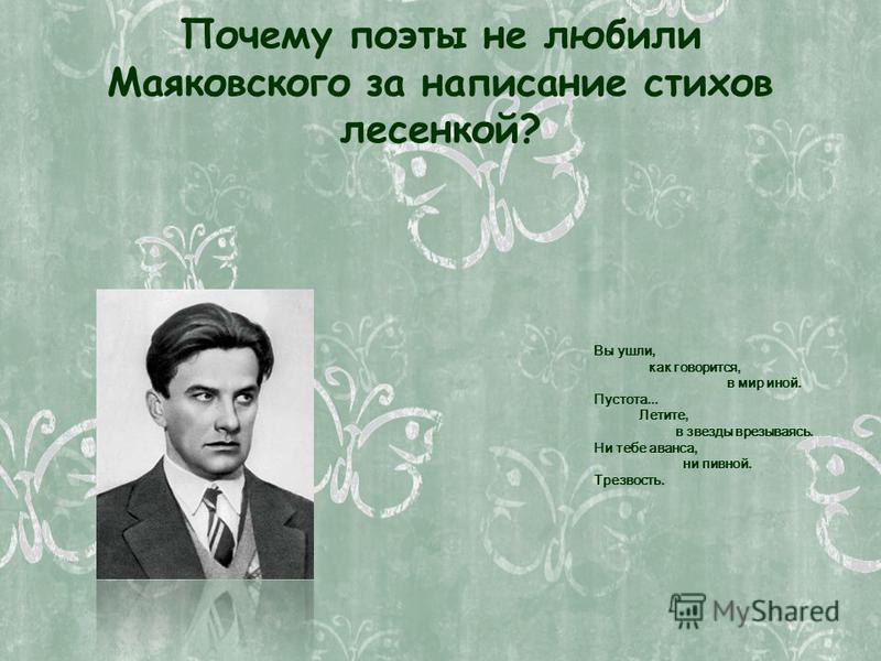 Почему поэты не любили Маяковского за написание стихов лесенкой? Вы ушли, как говорится, в мир иной. Пустота... Летите, в звезды врезываясь. Ни тебе аванса, ни пивной. Трезвость.