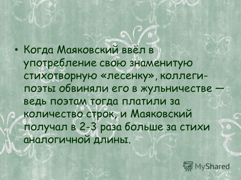 Когда Маяковский ввёл в употребление свою знаменитую стихотворную «лесенку», коллеги- поэты обвиняли его в жульничестве ведь поэтам тогда платили за количество строк, и Маяковский получал в 2-3 раза больше за стихи аналогичной длины.
