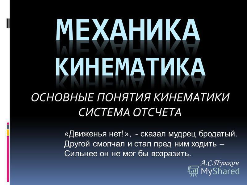 ОСНОВНЫЕ ПОНЯТИЯ КИНЕМАТИКИ СИСТЕМА ОТСЧЕТА «Движенья нет!», - сказал мудрец бородатый. Другой смолчал и стал пред ним ходить – Сильнее он не мог бы возразить. А.С.Пушкин
