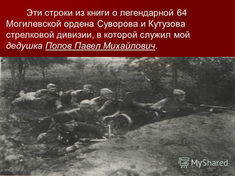 Эти строки из книги о легендарной 64 Могилевской ордена Суворова и Кутузова стрелковой дивизии, в которой служил мой дедушка Попов Павел Михайлович.