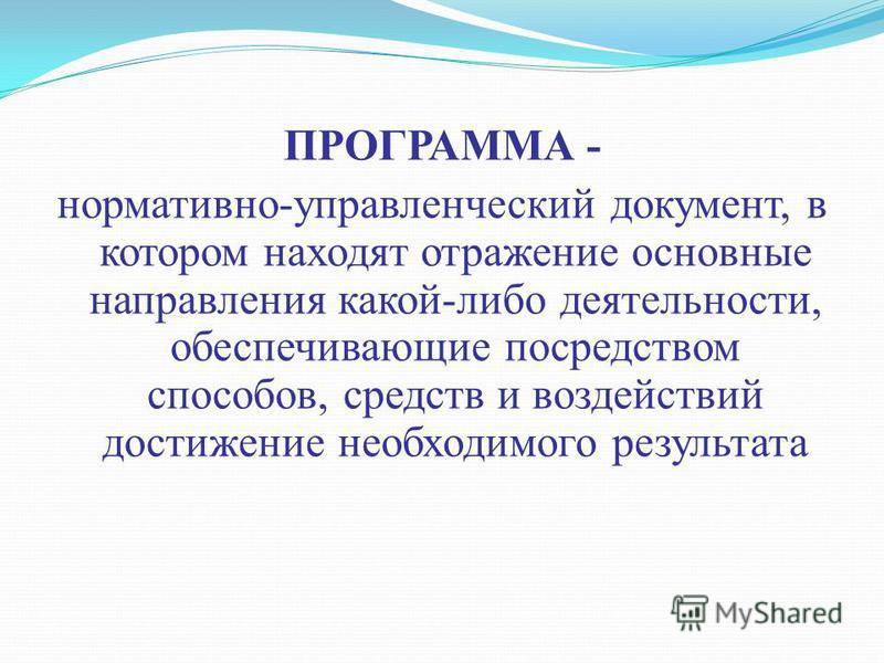ПРОГРАММА - нормативно-управленческий документ, в котором находят отражение основные направления какой-либо деятельности, обеспечивающие посредством способов, средств и воздействий достижение необходимого результата
