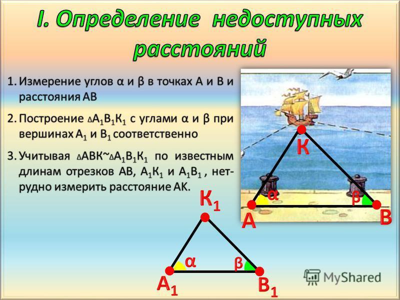 1. Измерение углов α и β в точках A и B и расстояния AB 2. Построение A 1 B 1 К 1 с углами α и β при вершинах A 1 и B 1 соответственно 3. Учитывая ABК~ A 1 B 1 К 1 по известным длинам отрезков AB, A 1 К 1 и A 1 B 1, не трудно измерить расстояние AK.