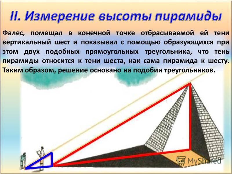 Фалес, помещал в конечной точке отбрасываемой ей тени вертикальный шест и показывал с помощью образующихся при этом двух подобных прямоугольных треугольника, что тень пирамиды относится к тени шеста, как сама пирамида к шесту. Таким образом, решение