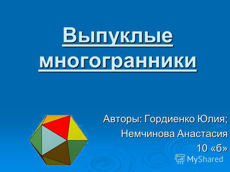 Выпуклые многогранники Авторы: Гордиенко Юлия; Немчинова Анастасия 10 «б»