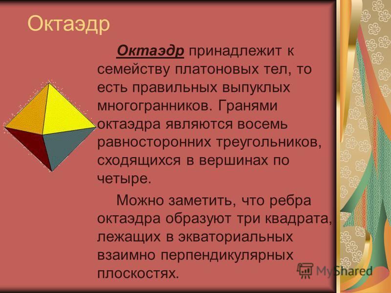 Октаэдр Октаэдр принадлежит к семейству платоновых тел, то есть правильных выпуклых многогранников. Гранями октаэдра являются восемь равносторонних треугольников, сходящихся в вершинах по четыре. Можно заметить, что ребра октаэдра образуют три квадра