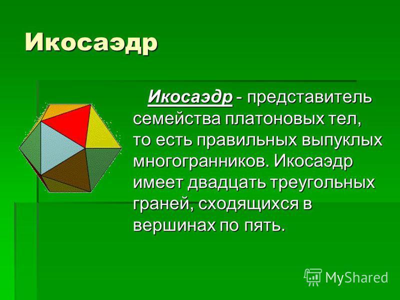 Икосаэдр Икосаэдр - представитель семейства платоновых тел, то есть правильных выпуклых многогранников. Икосаэдр имеет двадцать треугольных граней, сходящихся в вершинах по пять. Икосаэдр - представитель семейства платоновых тел, то есть правильных в