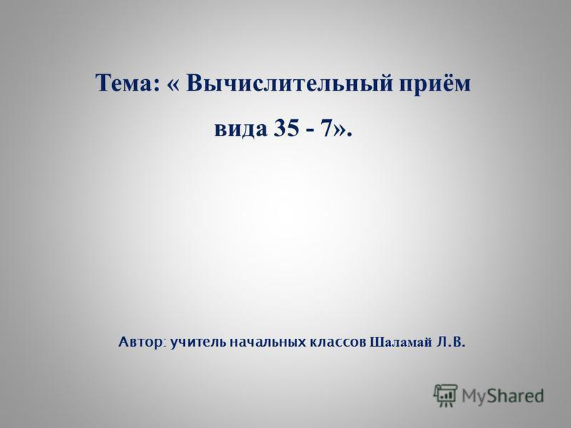 Автор: учитель начальных классов Шаламай Л.В. Тема: « Вычислительный приём вида 35 - 7».