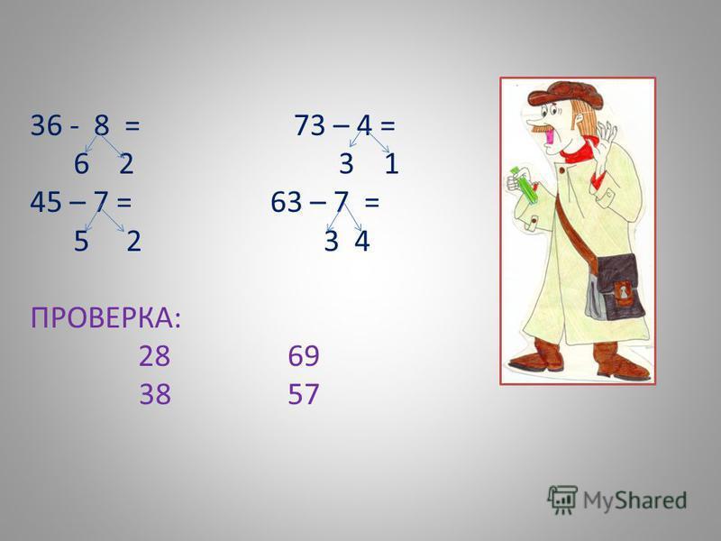 36 - 8 = 73 – 4 = 6 2 3 1 45 – 7 = 63 – 7 = 5 2 3 4 ПРОВЕРКА: 28 69 38 57