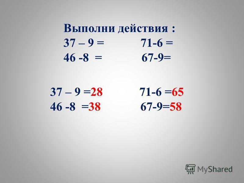 Выполни действия : 37 – 9 = 71-6 = 46 -8 = 67-9= 37 – 9 =28 71-6 =65 46 -8 =38 67-9=58