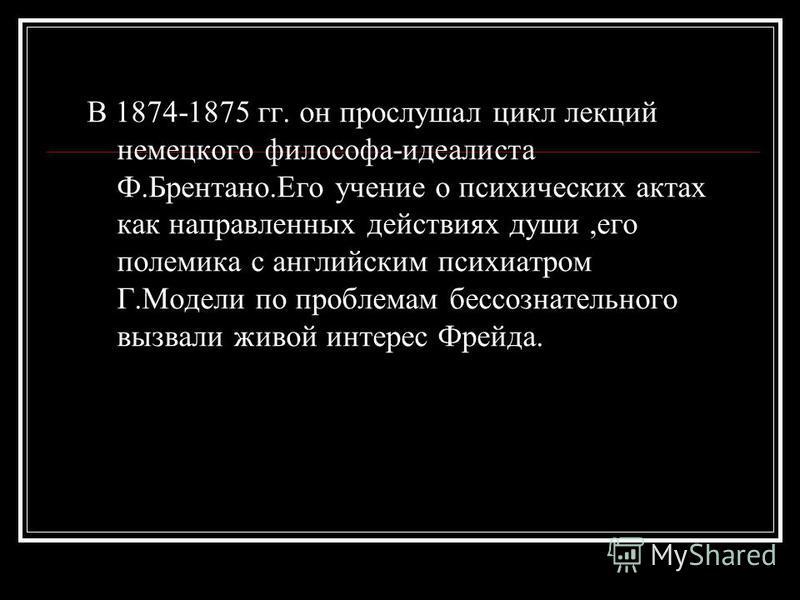 В 1874-1875 гг. он прослушал цикл лекций немецкого философа-идеалиста Ф.Брентано.Его учение о психических актах как направленных действиях души,его полемика с английским психиатром Г.Модели по проблемам бессознательного вызвали живой интерес Фрейда.