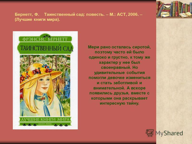 Бернетт, Ф. Таинственный сад: повесть. – М.: АСТ, 2006. – (Лучшие книги мира). Мери рано осталась сиротой, поэтому часто ей было одиноко и грустно, к тому же характер у нее был своенравный. Но удивительные события помогли девочке измениться и стать з