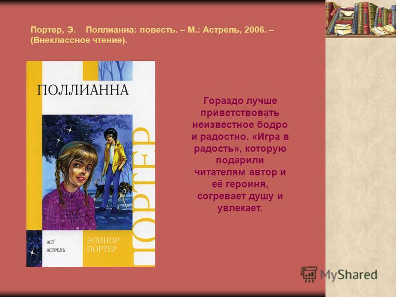 Портер, Э. Поллианна: повесть. – М.: Астрель, 2006. – (Внеклассное чтение). Гораздо лучше приветствовать неизвестное бодро и радостно. «Игра в радость», которую подарили читателям автор и её героиня, согревает душу и увлекает.