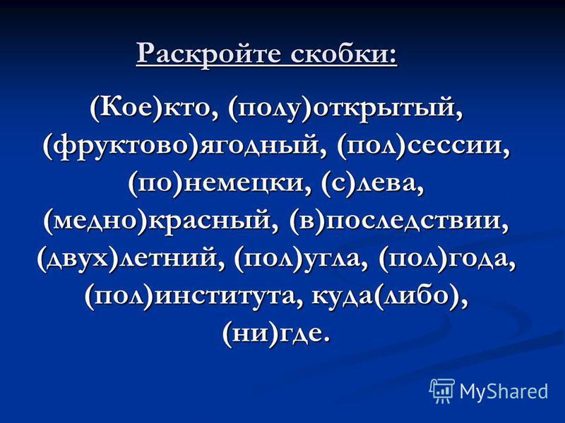 Раскройте скобки: (Кое)кто, (полу)открытый, (фруктово)ягодный, (пол)сессии, (по)немецки, (с)лева, (медно)красный, (в)последствии, (двух)летний, (пол)угла, (пол)года, (пол)института, куда(либо), (ни)где.