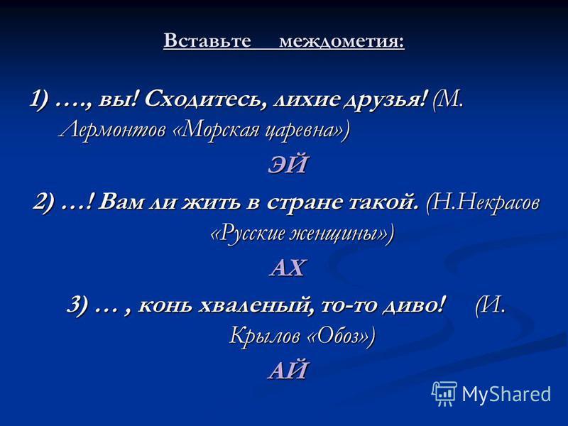 1) …., вы! Сходитесь, лихие друзья! (М. Лермонтов «Морская царевна») ЭЙ 2) …! Вам ли жить в стране такой. (Н.Некрасов «Русские женщины») АХ 3) …, конь хваленый, то-то диво! (И. Крылов «Обоз») АЙ Вставьте междометия:
